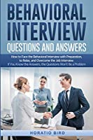 Behavioral Interview Questions and Answers: How to Face the Behavioral Interview with Preparation, to Relax, and Overcome the Job Interview. If You Know the Answers, the Questions Won't Be a Problem