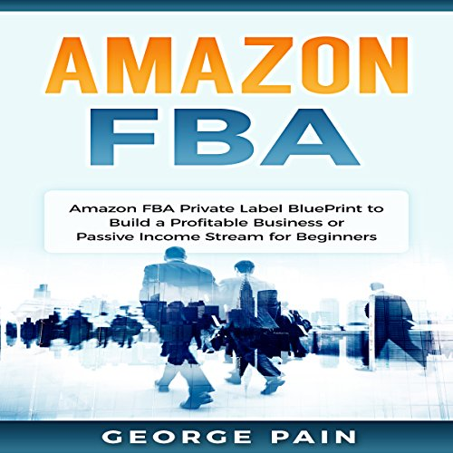 Amazon FBA: Private Label BluePrint to Build a Profitable Business or Passive Income Stream for Beginners audiobook cover art