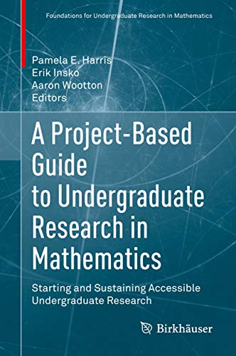 A Project-Based Guide to Undergraduate Research in Mathematics: Starting and Sustaining Accessible Undergraduate Research (Foundations for Undergraduate Research in Mathematics)
