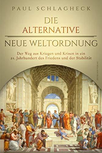 Die alternative Neue Weltordnung: Der Weg aus Kriegen und Krisen in ein 21. Jahrhundert des Friedens und der Stabilität