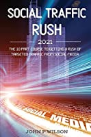 Social Traffic Rush 2021: The 10 Part Course to Getting a Rush of Targeted Traffic from Social Media.