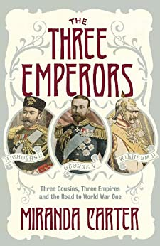 The Three Emperors: Three Cousins, Three Empires and the Road to World War One by [Miranda Carter]
