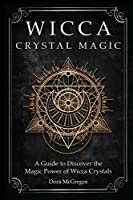 Wicca Crystal Magic: A Guide to Discover the Magic Power of Wicca Crystals