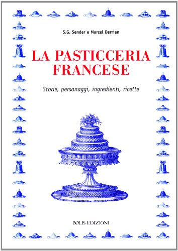 La pasticceria francese. Storie, personaggi, ingredienti, ricette