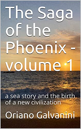 The Saga of the Phoenix - volume 1: a sea story and the birth of a new civilization by [Oriano Galvanini]