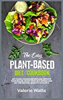The Easy Plant-Based Diet Cookbook: Eat Clean, Change Metabolism, Improve Your Health, Boost Your Self Esteem and Get the Natural Benefits of Plants