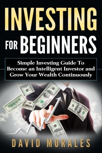 Investing For Beginners- Simple Investing Guide to Become an Intelligent Investor and Grow Your Wealth Continuously