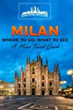 Milan: Where To Go, What To See - A Milan Travel Guide (Italy, Milan, Venice, Rome, Florence, Naples, Turin)