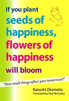 [Kazushi Okamoto, Paul McCarthy]のIf You Plant Seeds of Happiness, Flowers of Happiness Will Bloom (English Edition)