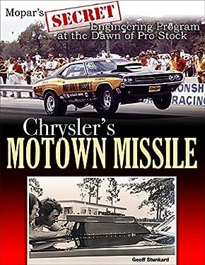 Chrysler's Motown Missile: Mopar's Secret Engineering Program at the Dawn of Pro Stock: Mopar's Secret Engineering Program in the Dawn of Pro Stock