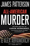 All-American Murder: The Rise and Fall of Aaron Hernandez, the Superstar Whose Life Ended on Murderers' Row (James Patterson True Crime (1))