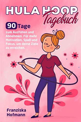 Hula Hoop Tagebuch: 90 Tage zum Ausfüllen und Abnehmen. Für mehr Motivation, Spaß und Fokus, um deine Ziele zu erreichen