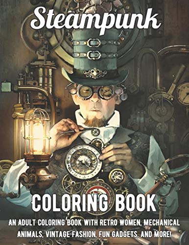 Steampunk Coloring Book: An Adult Coloring Book with Retro Women, Mechanical Animals, Vintage Fashion, Fun Gadgets, and More!