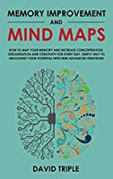 Memory Improvement and Mind Maps: How to Map Your Memory and Increase Concentration, Organization, and Creativity for Every Day. Simply Way to Unlocking Your Potential with New Advanced Strategies