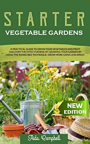 Starter Vegetable Gardens: A Practical Guide to Grow Your Vegetables and Fruit. Discover the Effectiveness of Growing Your Garden by Using the Raised Bed Technique. Grow More Using Less Space!