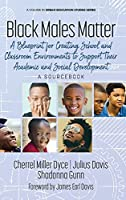 Black Males Matter: A Blueprint for Creating School and Classroom Environments to Support Their Academic and Social Development A Sourcebook (Urban Education Studies)