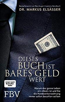 """Dieses Buch ist bares Geld wert: Warum das ganze Leben ein """"Deal"""" ist und sie die Handwerkerrechnung immer sofort bezahlen sollten von [Dr. Elsässer, Markus]"""