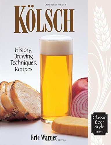 Kolsch: History, Brewing, Techniques, Recipes: v. 13 (Classic Beer Style)
