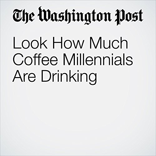 Look How Much Coffee Millennials Are Drinking audiobook cover art