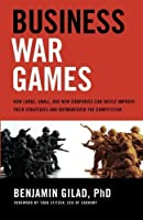 Business War Games: How Large, Small, and New Companies Can Vastly Improve Their Strategies and Outmaneuver the Competition by Benjamin Gilad(2008-08-01)