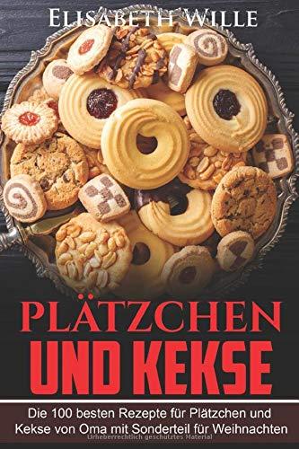 Plätzchen und Kekse: Die 100 besten Rezepte für Plätzchen und Kekse von Oma mit Sonderteil für Weihnachten