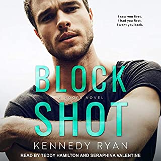 Block Shot     Hoops Series, Book 2              Written by:                                                                                                                                 Kennedy Ryan                               Narrated by:                                                                                                                                 Teddy Hamilton,                                                                                        Seraphina Valentine                      Length: 14 hrs and 3 mins     Not rated yet     Overall 0.0