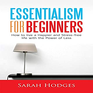 Essentialism for Beginners     How to Live a Happier and Stress-Free Life with the Power of Less              By:                                                                                                                                 Sarah Hodges                               Narrated by:                                                                                                                                 Adrianne Flores                      Length: 1 hr and 34 mins     28 ratings     Overall 5.0