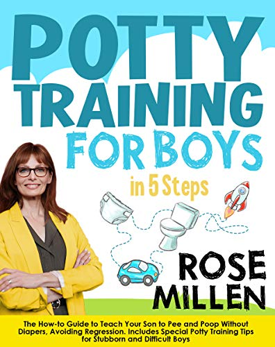 Potty Training for Boys in 5 Steps: The How-to Guide to Teach Your Son to Pee and Poop Without Diapers, Avoiding Regression. Includes Special Potty Training Tips for Stubborn and Difficult Boys