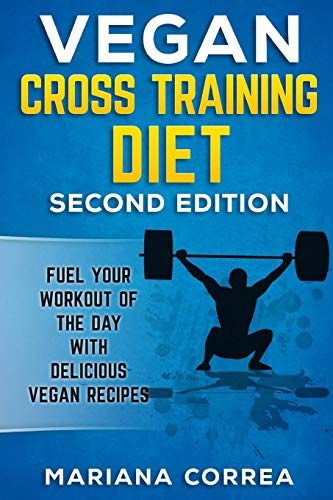 VEGAN CROSS TRAINING DiET SECOND EDITION: FUEL YOUR WORKOUT OF THE DAY WiTH DELICIOUS VEGAN RECIPES