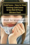 Cold Sores - How to Stop Getting Cold Sores & Get Rid Of Fever Blisters Fast! Vol II