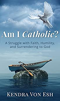 Am I Catholic?: A Struggle with Faith, Humility, and Surrendering to God by [Kendra Von Esh]