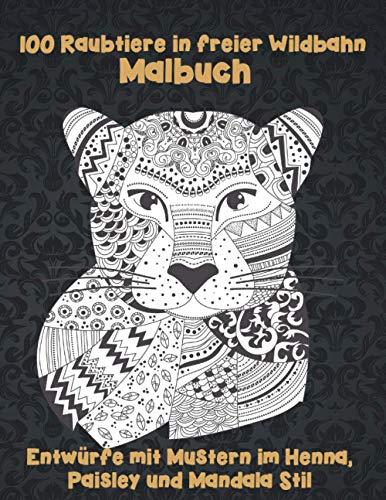 100 Raubtiere in freier Wildbahn - Malbuch - Entwürfe mit Mustern im Henna, Paisley und Mandala Stil