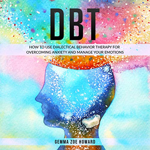 DBT: How to Use Dialectical Behavior Therapy for Overcoming Anxiety and Manage Your Emotions cover art
