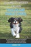 Der komplette Ratgeber für Ihren Cavalier King Charles Spaniel: Der unentbehrliche Leitfaden für den perfekten Besitzer und einen gehorsamen, gesunden und glücklichen Cavalier King Charles Spaniel