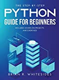 The Step-by-Step Python Guide for Beginners: Includes Hands-on-Projects and Exercises
