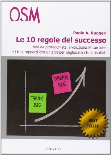 Le 10 regole del successo. Vivi da protagonista, rivoluziona le tue idee e i tuoi rapporti con gli altri per migliorare i tuoi risultati
