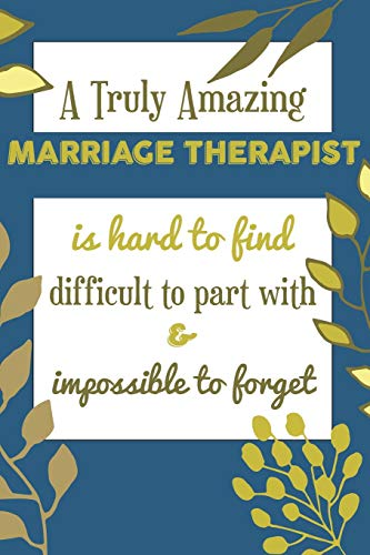 A Truly Amazing MARRIAGE THERAPIST Is Hard To Find Difficult To Part With & Impossible To Forget: Awesome Appreciation Gift Journal / Notebook / Diary / Christmas Gift (6x9 - 110 Blank Lined Pages)