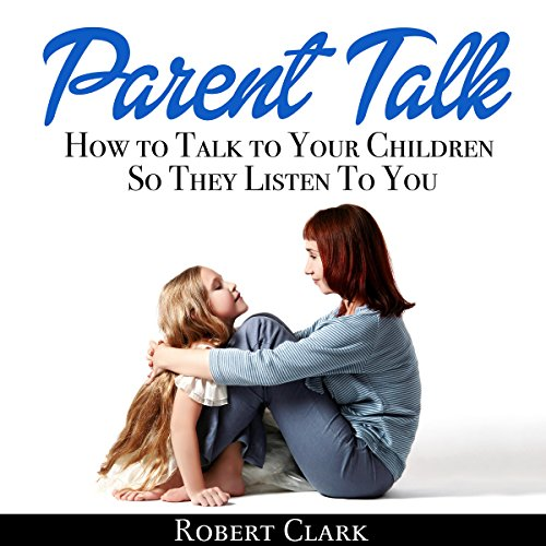 Parent Talk: How to Talk to Your Children So They Listen to You cover art