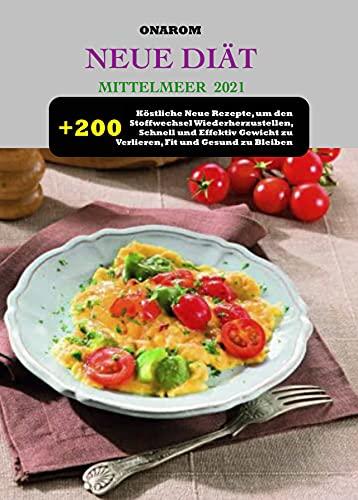 NEUE DIÄT MITTELMEER 2021: + 200 Köstliche Neue Rezepte, um den Stoffwechsel Wiederherzustellen, Schnell und Effektiv Gewicht zu Verlieren, Fit und Gesund zu Bleiben