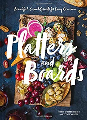 Platters and Boards: Beautiful, Casual Spreads for Every Occasion (Appetizer Cookbooks, Dinner Party Planning Books, Food Presentation Books)