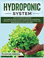 Hydroponic System: For A Sustainable Gardening. The Complete Guide To Create A Business With Hydroponics And Build Your Greenhouse To Grow Vegetables, Fruits, And Herbs Without Soil All Year-Round (DIY Hydroponics)