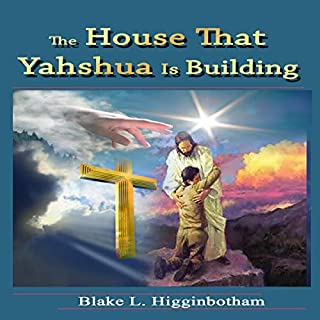 The House That Yahshua Is Building                   Written by:                                                                                                                                 Blake L. Higginbotham                               Narrated by:                                                                                                                                 Brian Mathis                      Length: 57 mins     Not rated yet     Overall 0.0