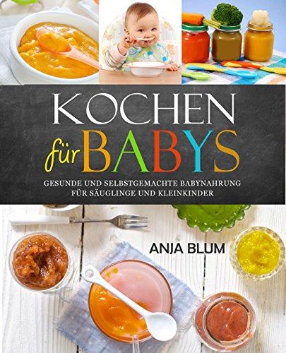Kochen für Babys: Gesunde und selbstgemachte Babynahrung für Säuglinge und Kleinkinder - Das Kochbuch mit den 66 besten Beikost-Rezepten für das erste Jahr