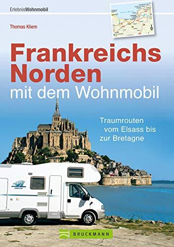 Frankreichs Norden mit dem Wohnmobil: Traumrouten vom Elsass bis zur Bretagne: Der Wohnmobil-Reiseführer mit Straßenatlas, GPS-Koordinaten zu Stellplätzen und Streckenleisten (Wohnmobil-Führer)