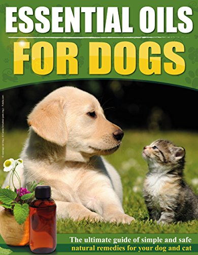 Essential Oils For Dogs: The Ultimate Guide Of Simple And Safe Natural Remedies For Your Dog or Cat (Top 30 essential oils included) (Natural Remedies, Pets, Essential Oils For Dogs)