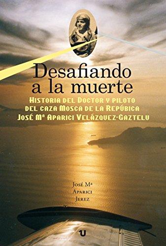 DESAFIANDO A LA MUERTE: Historia del Doctor y Piloto del caza MOSCA de la República J. Mª APARICI VELÁZQUEZ-GAZTELU