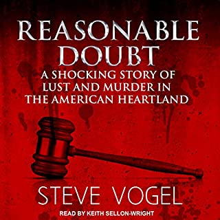 Reasonable Doubt     A Shocking Story of Lust and Murder in the American Heartland              By:                                                                                                                                 Steve Vogel                               Narrated by:                                                                                                                                 Keith Sellon-Wright                      Length: 16 hrs and 48 mins     210 ratings     Overall 4.2