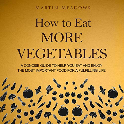 How to Eat More Vegetables: A Concise Guide to Help You Eat and Enjoy the Most Important Food for a Fulfilling Life cover art