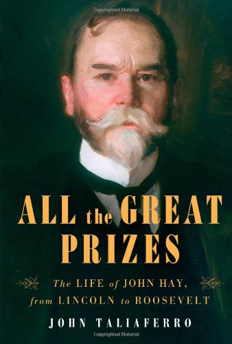 All the Great Prizes: The Life of John Hay, from Lincoln to Roosevelt