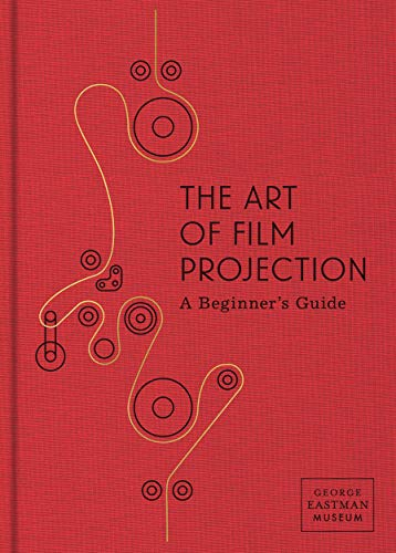 The Art of Film Projection: A Beginner's Guide (GEORGE EASTMAN)